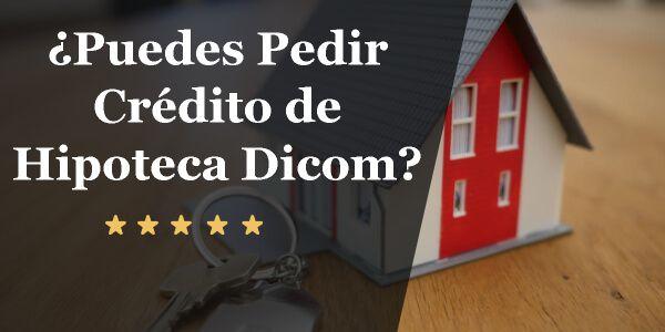 ¿Puedes Pedir Crédito Hipotecario con Dicom_